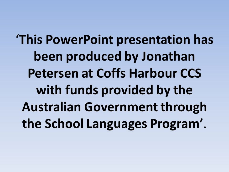 'This PowerPoint presentation has been produced by Jonathan Petersen at Coffs Harbour CCS with funds provided by the Australian Government through the School Languages Program'.