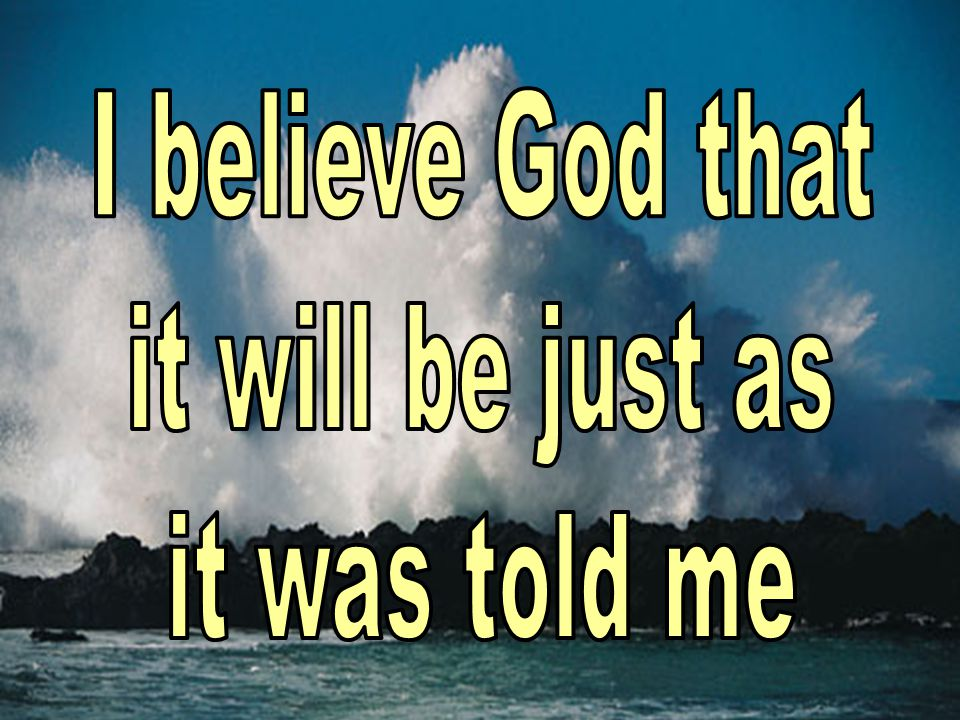 I believe God that it will be just as it was told me