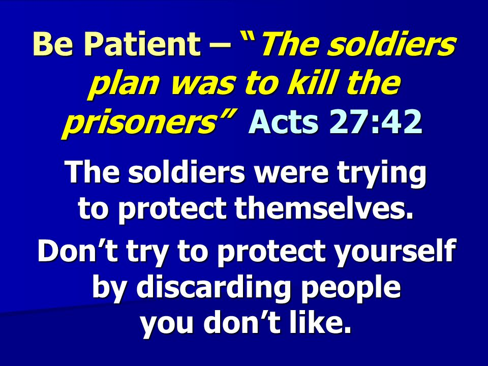 Be Patient – The soldiers plan was to kill the prisoners Acts 27:42