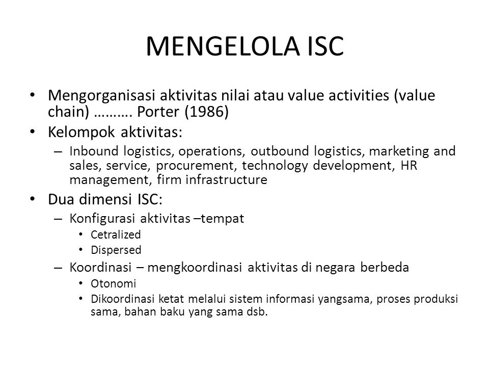 MENGELOLA ISC Mengorganisasi aktivitas nilai atau value activities (value chain) ………. Porter (1986)
