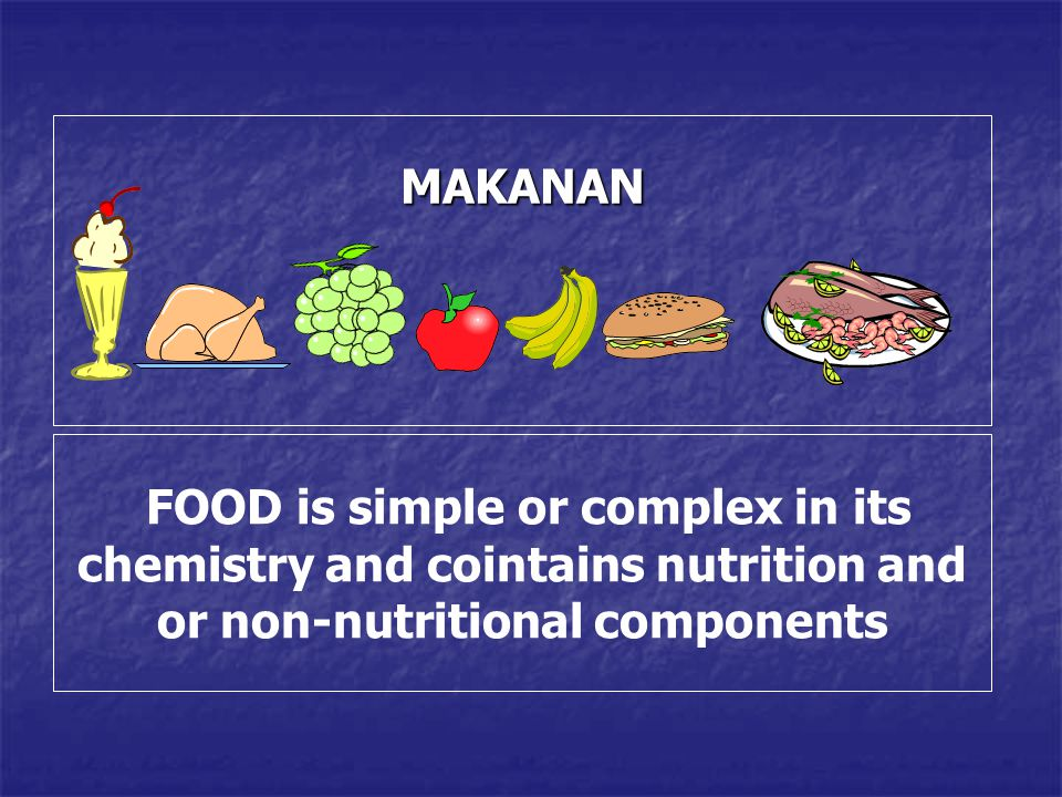 MAKANAN FOOD is simple or complex in its chemistry and cointains nutrition and or non-nutritional components.