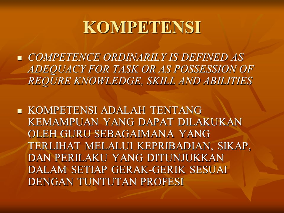 KOMPETENSI COMPETENCE ORDINARILY IS DEFINED AS ADEQUACY FOR TASK OR AS POSSESSION OF REQURE KNOWLEDGE, SKILL AND ABILITIES.