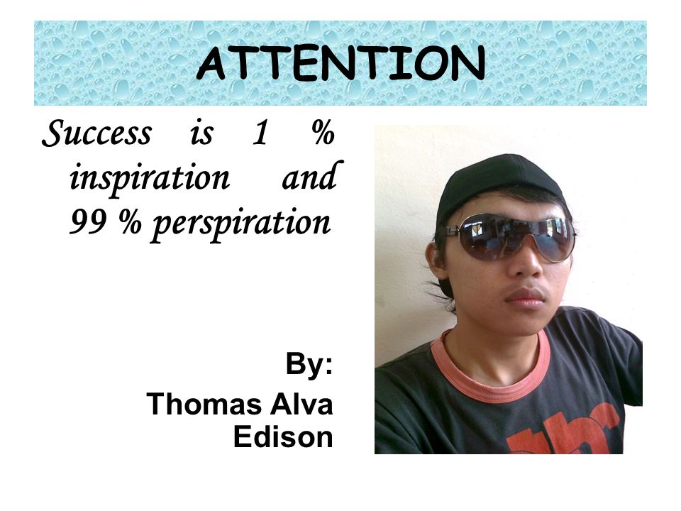 ATTENTION Success is 1 % inspiration and 99 % perspiration By:
