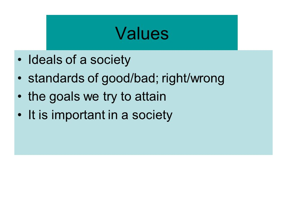 Values Ideals of a society standards of good/bad; right/wrong
