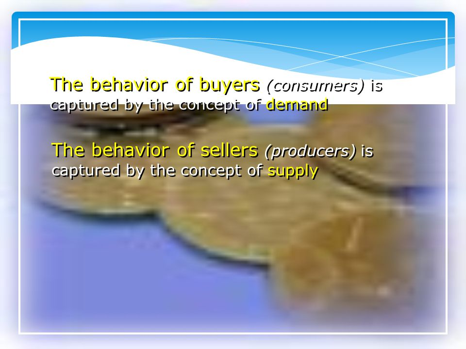 The behavior of buyers (consumers) is captured by the concept of demand