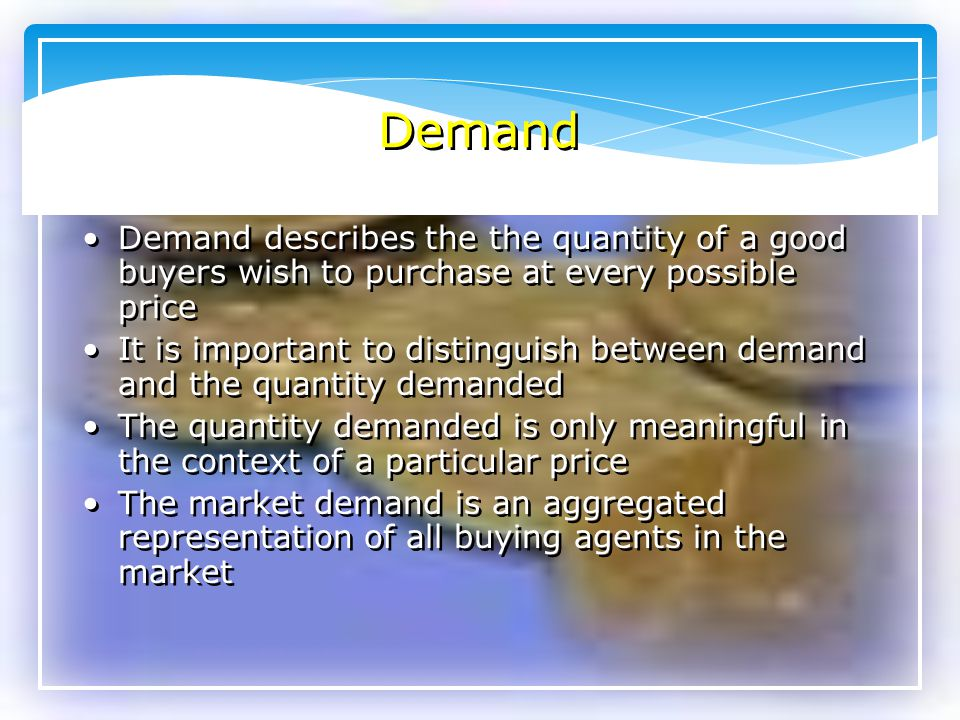 Demand Demand describes the the quantity of a good buyers wish to purchase at every possible price.