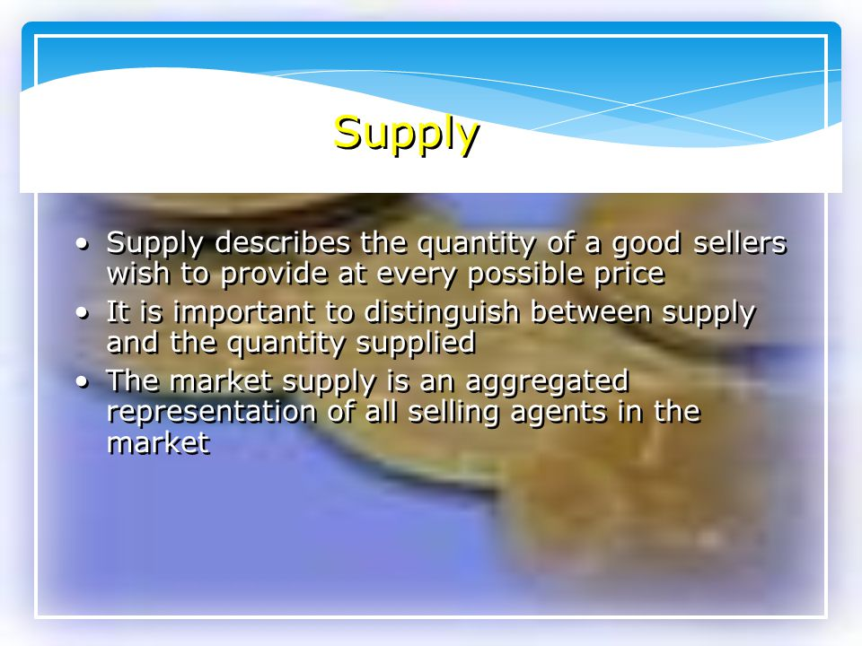 Supply Supply describes the quantity of a good sellers wish to provide at every possible price.