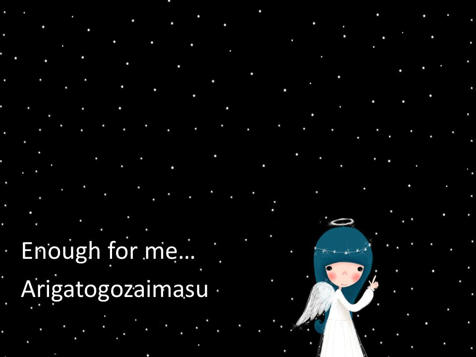 Enough for me… Arigatogozaimasu