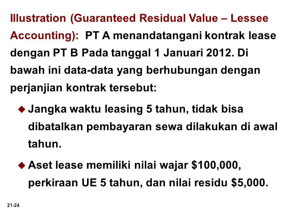 Illustration (Guaranteed Residual Value – Lessee Accounting): PT A menandatangani kontrak lease dengan PT B Pada tanggal 1 Januari 2012. Di bawah ini data-data yang berhubungan dengan perjanjian kontrak tersebut: