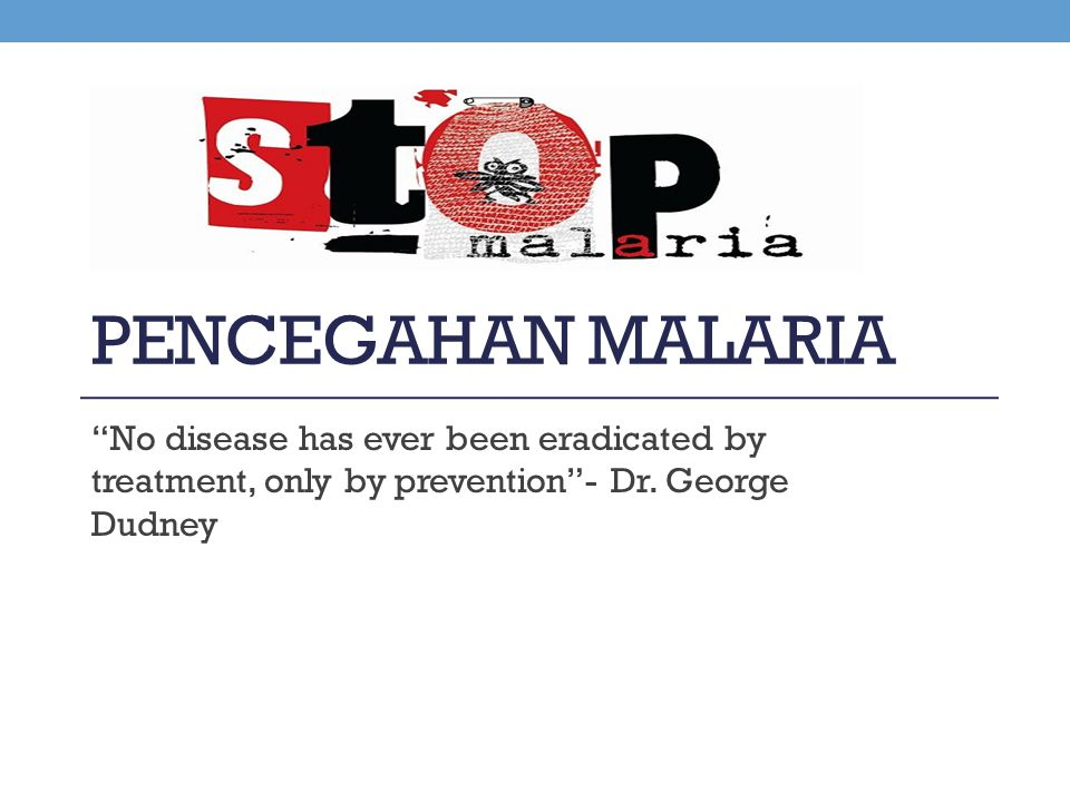 Pencegahan malaria No disease has ever been eradicated by treatment, only by prevention - Dr.