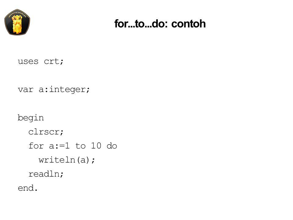 for...to...do: contoh uses crt; var a:integer; begin clrscr; for a:=1 to 10 do writeln(a); readln; end.