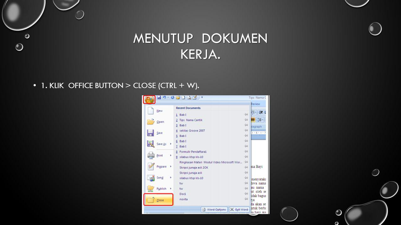 Menutup Dokumen Kerja. 1. Klik Office Button > Close (Ctrl + W).