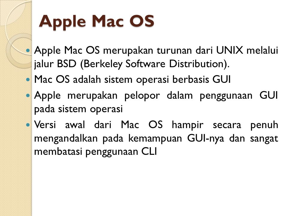 Apple Mac OS Apple Mac OS merupakan turunan dari UNIX melalui jalur BSD (Berkeley Software Distribution).