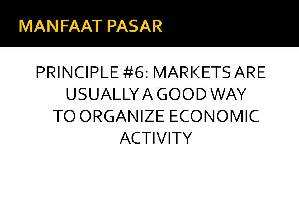 MANFAAT PASAR PRINCIPLE #6: MARKETS ARE USUALLY A GOOD WAY TO ORGANIZE ECONOMIC ACTIVITY