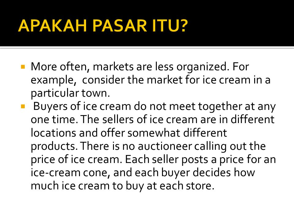 APAKAH PASAR ITU More often, markets are less organized. For example, consider the market for ice cream in a particular town.