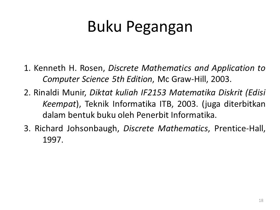 Buku Pegangan 1. Kenneth H. Rosen, Discrete Mathematics and Application to Computer Science 5th Edition, Mc Graw-Hill, 2003.