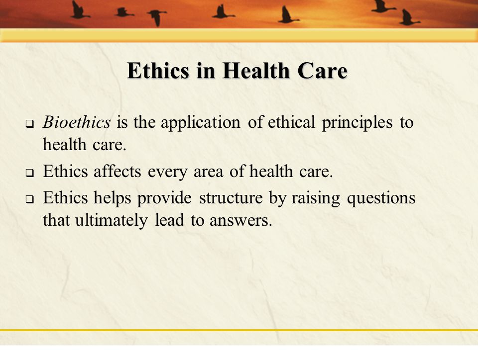Ethics in Health Care Bioethics is the application of ethical principles to health care. Ethics affects every area of health care.