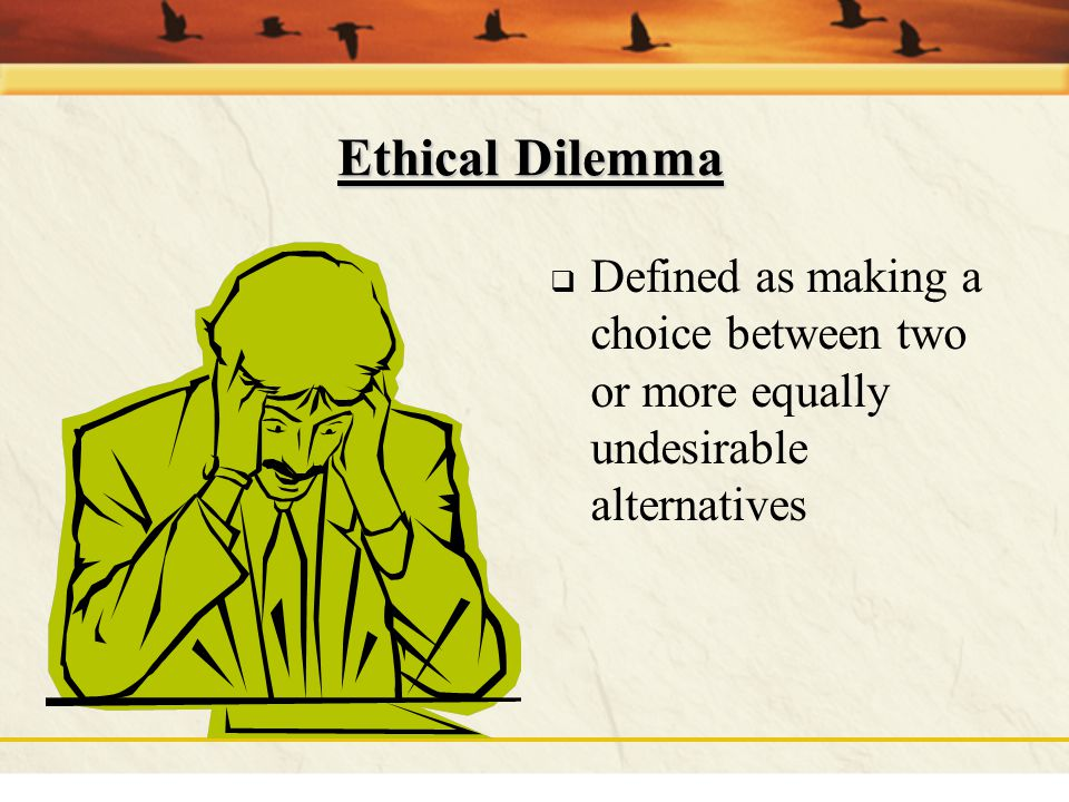 Ethical Dilemma Defined as making a choice between two or more equally undesirable alternatives