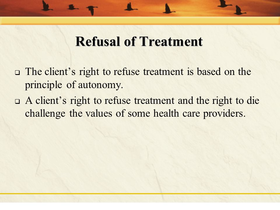 Refusal of Treatment The client's right to refuse treatment is based on the principle of autonomy.
