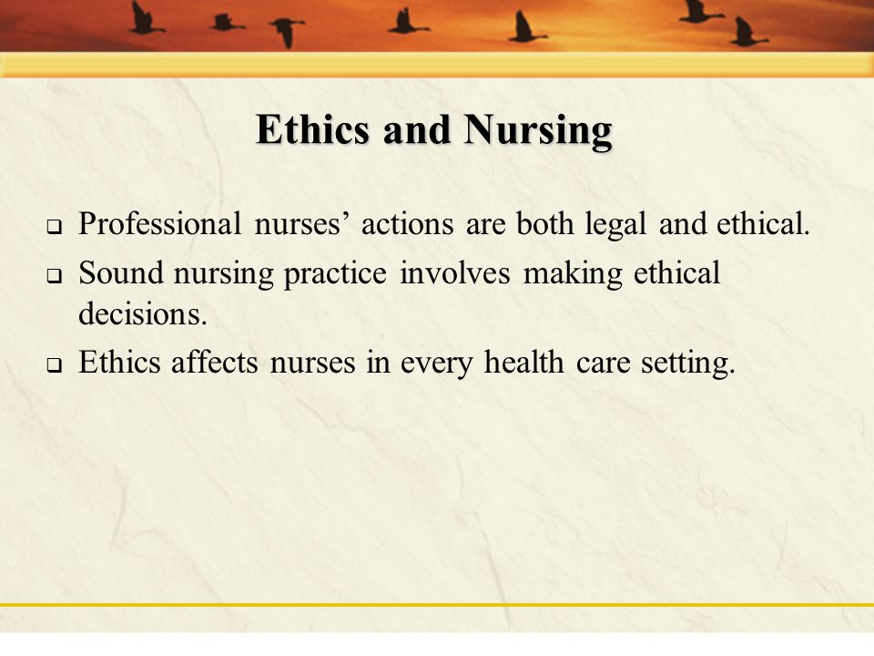 Ethics and Nursing Professional nurses' actions are both legal and ethical. Sound nursing practice involves making ethical decisions.