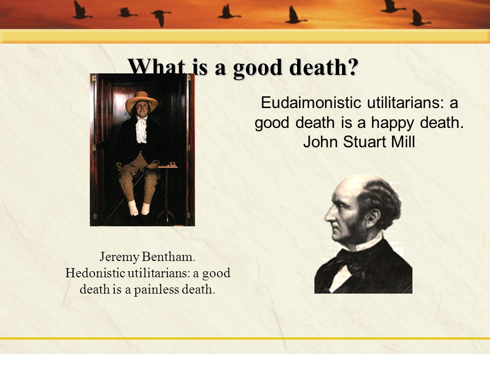 What is a good death Eudaimonistic utilitarians: a good death is a happy death. John Stuart Mill.