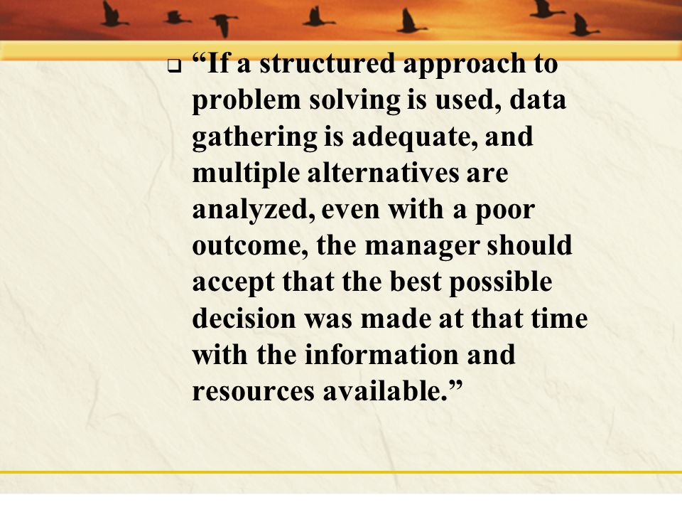 If a structured approach to problem solving is used, data gathering is adequate, and multiple alternatives are analyzed, even with a poor outcome, the manager should accept that the best possible decision was made at that time with the information and resources available.
