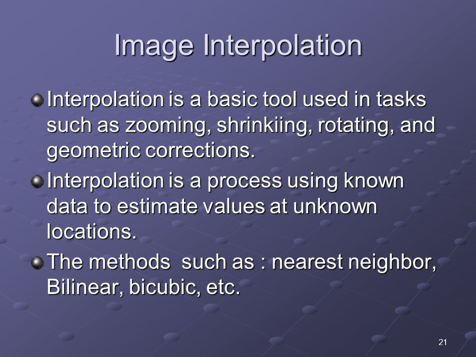 Image Interpolation Interpolation is a basic tool used in tasks such as zooming, shrinkiing, rotating, and geometric corrections.