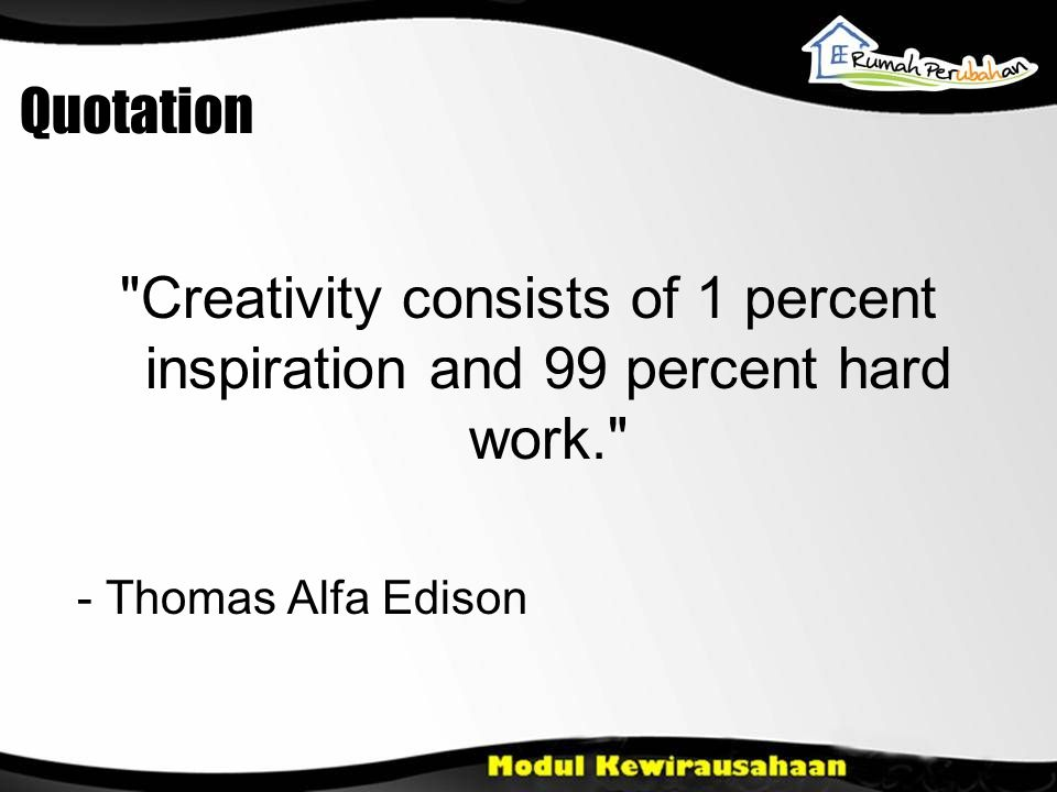 Quotation Creativity consists of 1 percent inspiration and 99 percent hard work. - Thomas Alfa Edison.