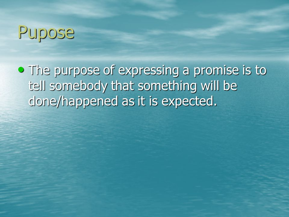 Pupose The purpose of expressing a promise is to tell somebody that something will be done/happened as it is expected.
