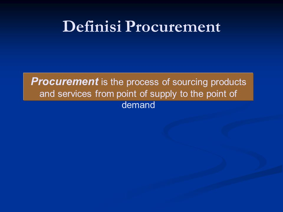 Definisi Procurement Procurement is the process of sourcing products and services from point of supply to the point of demand.