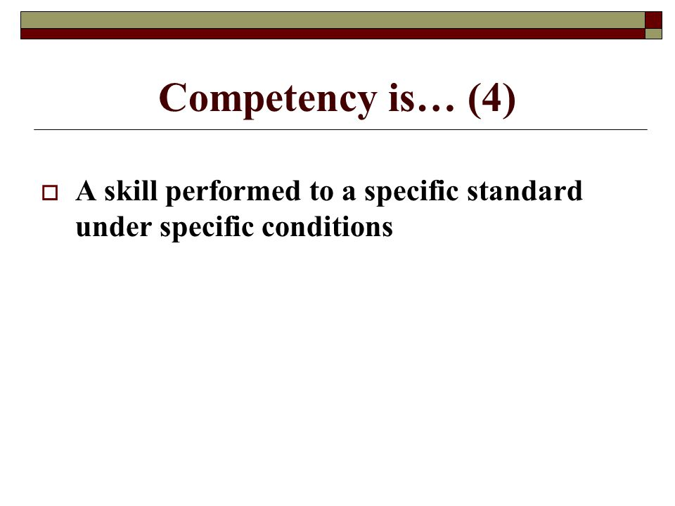 Competency is… (4) A skill performed to a specific standard under specific conditions
