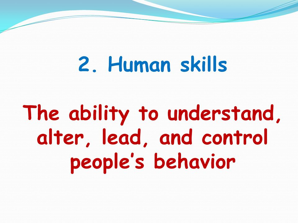 2. Human skills The ability to understand, alter, lead, and control people's behavior