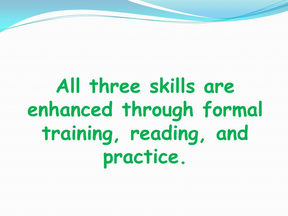 All three skills are enhanced through formal training, reading, and practice.