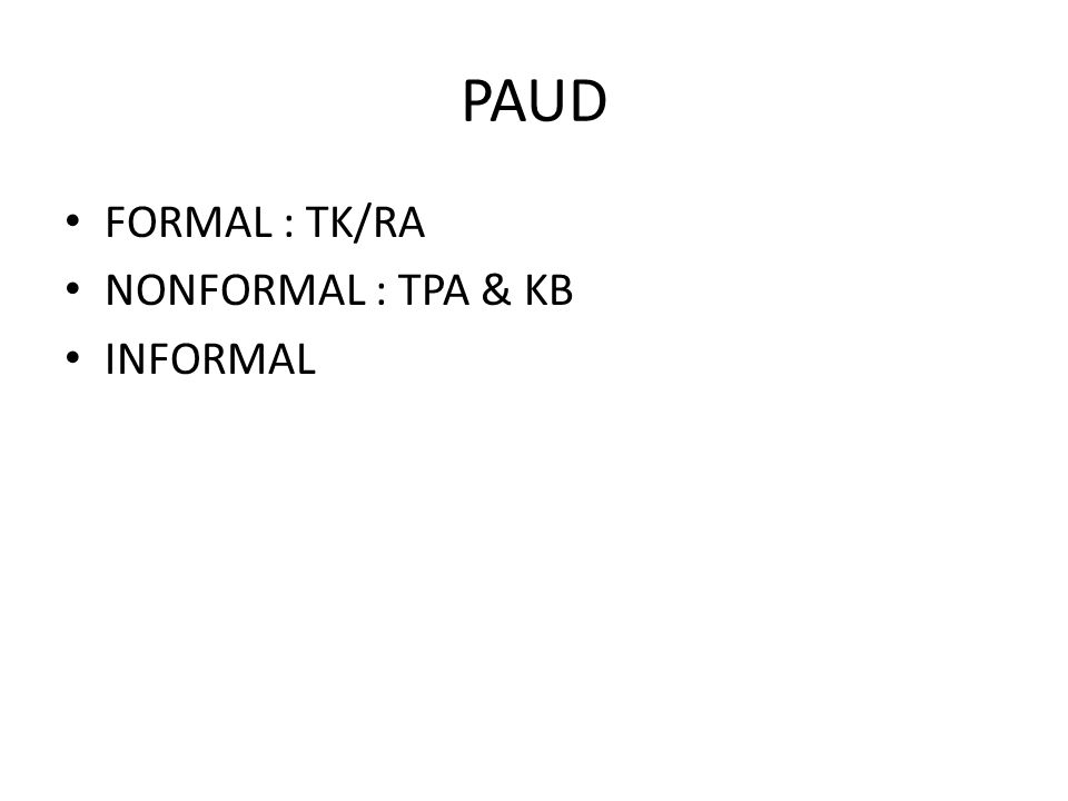 PAUD FORMAL : TK/RA NONFORMAL : TPA & KB INFORMAL