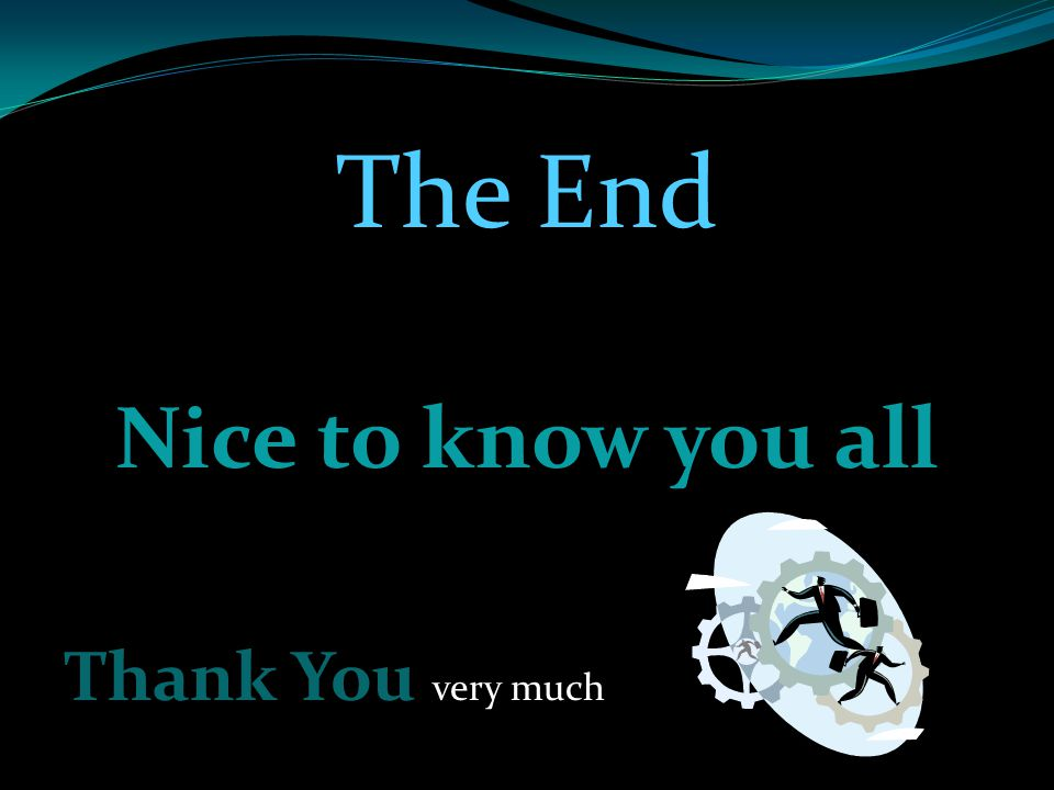 The End Nice to know you all Thank You very much