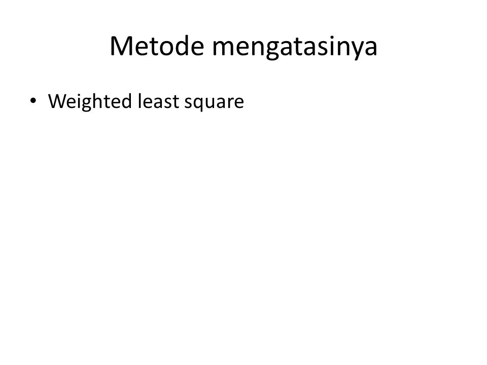 Metode mengatasinya Weighted least square