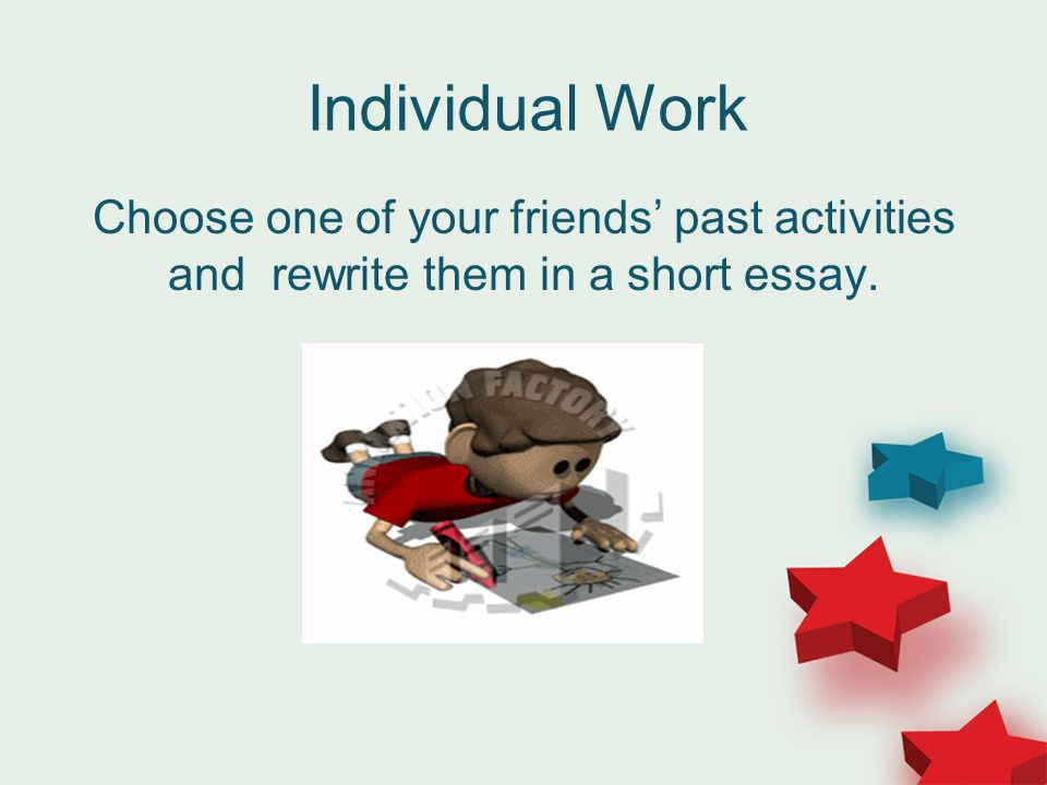 Individual Work Choose one of your friends' past activities and rewrite them in a short essay.