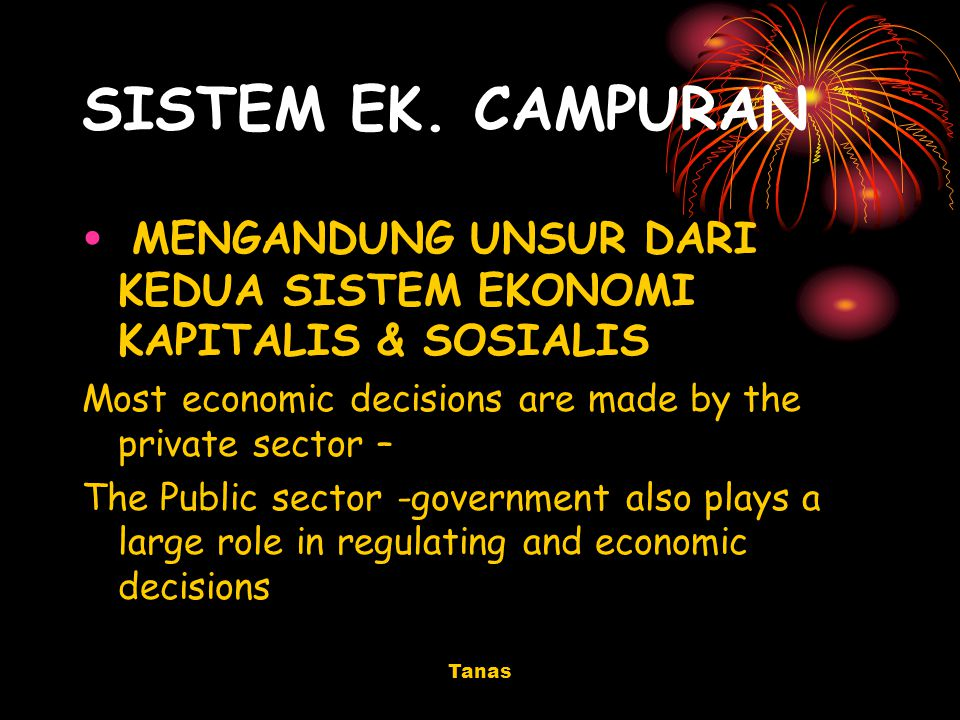 SISTEM EK. CAMPURAN MENGANDUNG UNSUR DARI KEDUA SISTEM EKONOMI KAPITALIS & SOSIALIS. Most economic decisions are made by the private sector –