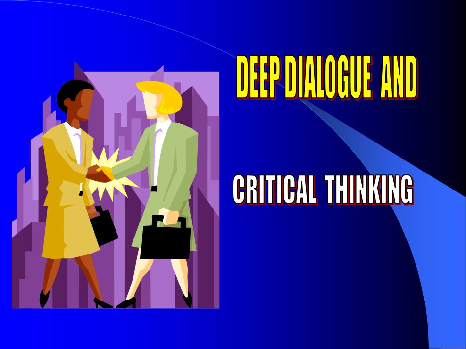 DEEP DIALOGUE AND CRITICAL THINKING