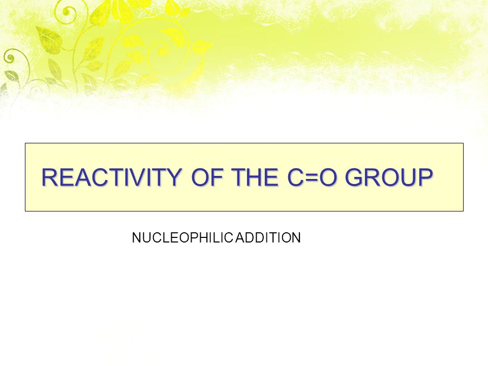 REACTIVITY OF THE C=O GROUP